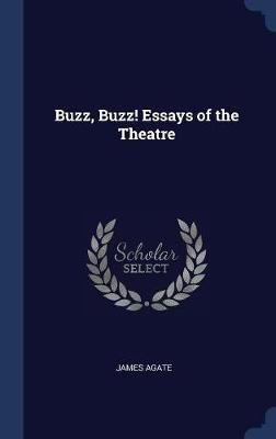 Buzz, Buzz! Essays of the Theatre (Hardcover): James Agate