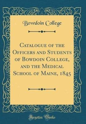 Catalogue of the Officers and Students of Bowdoin College, and the Medical School of Maine, 1845 (Classic Reprint) (Hardcover):...