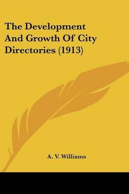 The Development and Growth of City Directories (1913) (Paperback): A V Williams
