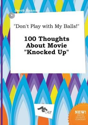 Don't Play with My Balls! 100 Thoughts about Movie Knocked Up (Paperback): Jacob Hannay