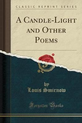 A Candle-Light and Other Poems (Classic Reprint) (Paperback): Louis Smirnow