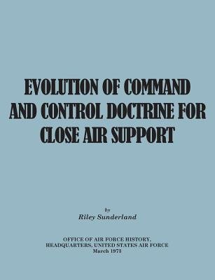 Evolution of Command and Control Doctrine for Close Air Support (Paperback): Riley B. Sutherland, Office of Air Force History,...