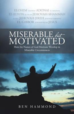 Miserable But Motivated - How the Names of God Motivate Worship in Miserable Circumstances (Paperback): Ben Hammond