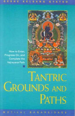 Tantric Grounds and Paths - How to Enter, Progress on and Complete the Vajrayana Path (Hardcover): Kelsang Gyatso