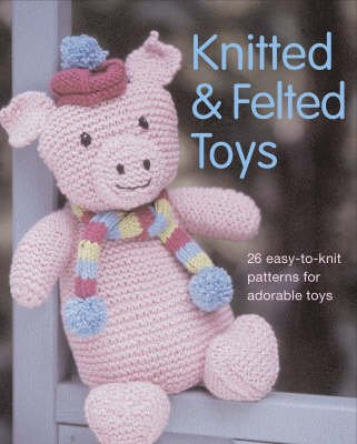 Knitted And Felted Toys 26 Easy To Knit Patterns For Adorable Toys