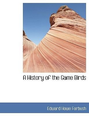 A History of the Game Birds (Paperback): Edward Howe Forbush