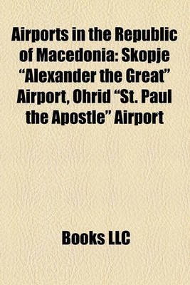 """Airports in the Republic of Macedonia - Skopje """"Alexander the Great"""" Airport, Ohrid """"St. Paul the Apostle"""" Airport (Paperback):..."""