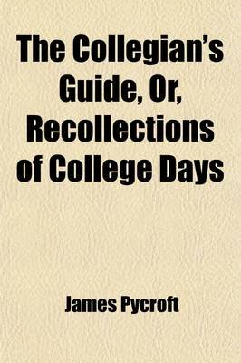 The Collegian's Guide; Or, Recollections of College Days, by the REV. **** ******, M.A. College, Oxford [J. Pycroft]....