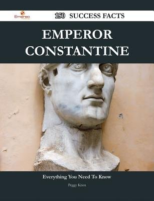 Emperor Constantine 150 Success Facts - Everything You Need to Know about Emperor Constantine (Electronic book text): Peggy Knox
