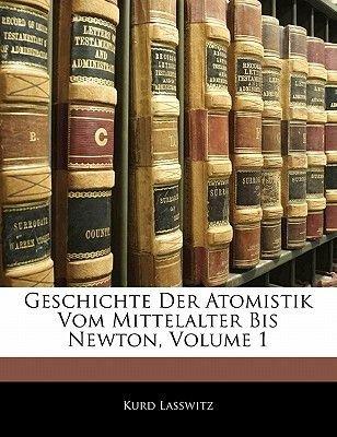 Geschichte Der Atomistik Vom Mittelalter Bis Newton, Volume 1 (German, Paperback): Kurd Lasswitz