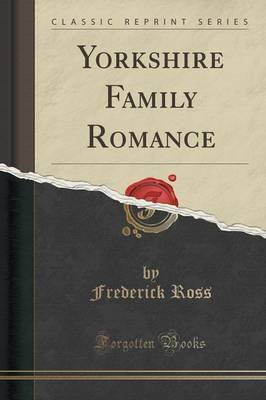 Yorkshire Family Romance (Classic Reprint) (Paperback): Frederick Ross