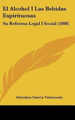 El Alcohol I Las Bebidas Espirituosas - Su Reforma Legal I Social (1898) (English, Spanish, Hardcover): Adeodato Garcia...