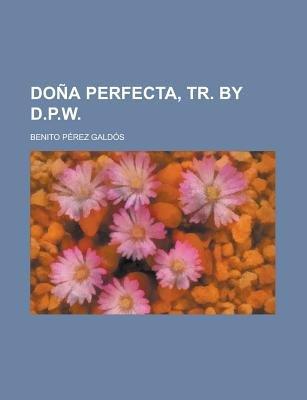 Dona Perfecta, Tr. by D.P.W (Paperback): Us Government, Benito Perez Galdos