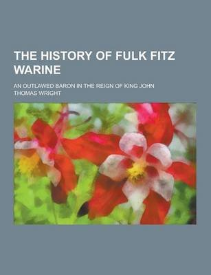 The History of Fulk Fitz Warine; An Outlawed Baron in the Reign of King John (Paperback): Thomas Wright