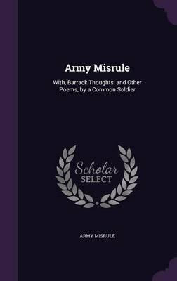 Army Misrule - With, Barrack Thoughts, and Other Poems, by a Common Soldier (Hardcover): Army Misrule