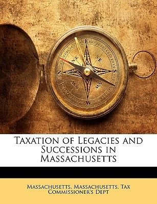 Taxation of Legacies and Successions in Massachusetts (Paperback): Massachusetts