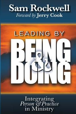 Leading by Being and Doing - Integrating Person and Practice in Ministry (Paperback): Sam Rockwell