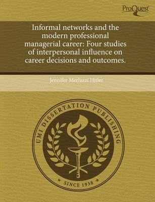 Informal Networks and the Modern Professional Managerial Career - Four Studies of Interpersonal Influence on Career Decisions...