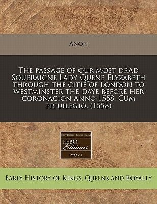 The Passage of Our Most Drad Soueraigne Lady Quene Elyzabeth Through the Citie of London to Westminster the Daye Before Her...