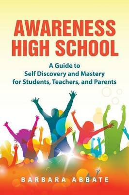 Awareness High School - A Guide to Self Discovery and Mastery for Students, Teachers, and Parents (Paperback): Barbara Abbate