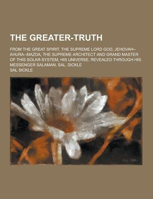 The Greater-Truth; From the Great Spirit, the Supreme Lord God, Jehovah--Ahura--Mazda, the Supreme Architect and Grand Master...