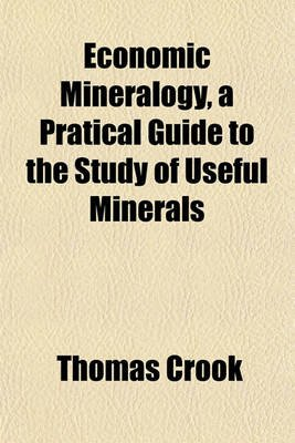 Economic Mineralogy, a Pratical Guide to the Study of Useful Minerals (Paperback): Thomas Crook