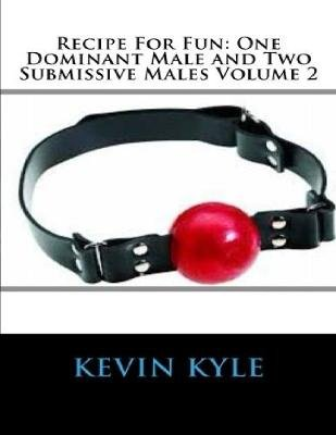 Recipe for Fun: One Dominant Male and Two Submissive Males Volume 2 (Electronic book text): Kevin Kyle