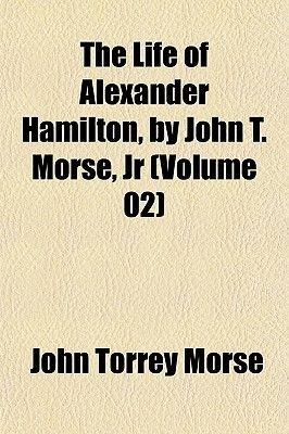 The Life of Alexander Hamilton, by John T. Morse, Jr (Volume 02) (Paperback): John Torrey Morse