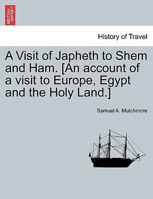 A Visit of Japheth to Shem and Ham. [An Account of a Visit to Europe, Egypt and the Holy Land.] (Paperback): Samuel A. Mutchmore