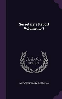 Secretary's Report Volume No.7 (Hardcover): Harvard University Class of 1866