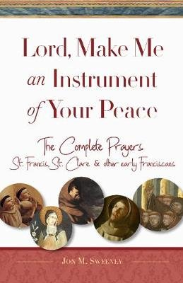 Lord, Make Me An Instrument of Your Peace - The Complete Prayers of St. Francis and St. Clare, with Selections from Brother...