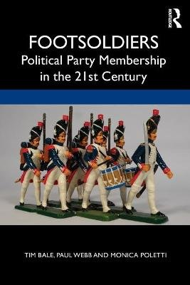 Footsoldiers: Political Party Membership in the 21st Century (Paperback): Tim Bale, Paul Webb, Monica Poletti