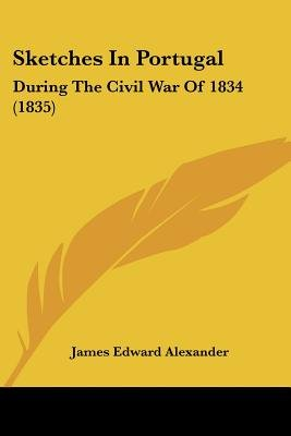 Sketches In Portugal - During The Civil War Of 1834 (1835) (Paperback): James Edward Alexander