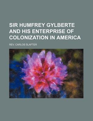 Sir Humfrey Gylberte and His Enterprise of Colonization in America (Paperback): Rev Carlos Slafter