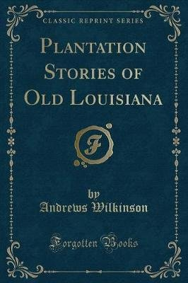 Plantation Stories of Old Louisiana (Classic Reprint) (Paperback): Andrews Wilkinson