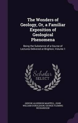The Wonders of Geology, Or, a Familiar Exposition of Geological Phenomena - Being the Substance of a Course of Lectures...