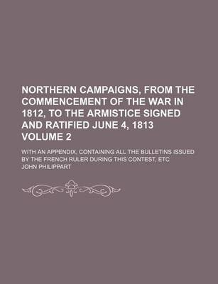 Northern Campaigns, from the Commencement of the War in 1812, to the Armistice Signed and Ratified June 4, 1813; With an...