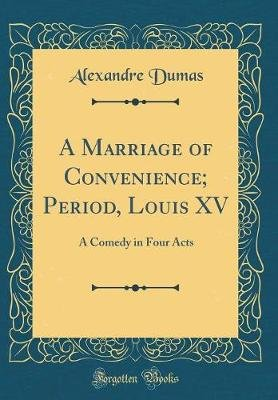 A Marriage of Convenience; Period, Louis XV - A Comedy in Four Acts (Classic Reprint) (Hardcover): Alexandre Dumas