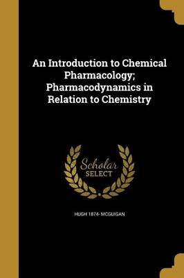 An Introduction to Chemical Pharmacology; Pharmacodynamics in Relation to Chemistry (Paperback): Hugh 1874- McGuigan