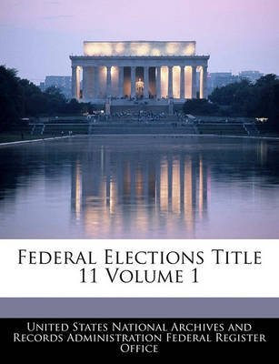 Federal Elections Title 11 Volume 1 (Paperback): United States National Archives and Reco