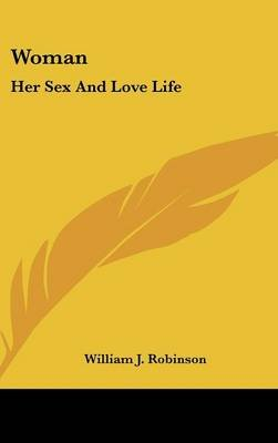Woman - Her Sex and Love Life (Hardcover): William J. Robinson