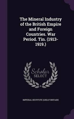 The Mineral Industry of the British Empire and Foreign Countries. War Period. Tin. (1913-1919.) (Hardcover): Imperial Institute...