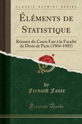 Elements de Statistique - Resume Du Cours Fait A La Faculte de Droit de Paris (1904-1905) (Classic Reprint) (French,...