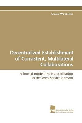 Decentralized Establishment of Consistent, Multilateral Collaborations (Paperback): Andreas Wombacher