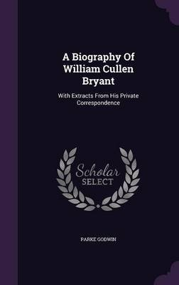 A Biography of William Cullen Bryant - With Extracts from His Private Correspondence (Hardcover): Parke Godwin