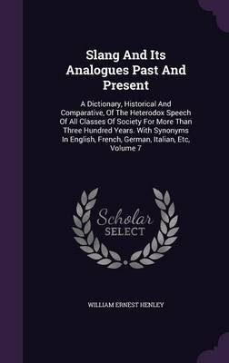 Slang and Its Analogues Past and Present - A Dictionary, Historical and Comparative, of the Heterodox Speech of All Classes of...