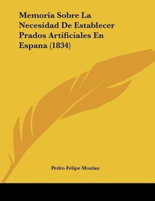 Memoria Sobre La Necesidad de Establecer Prados Artificiales En Espana (1834) (Spanish, Paperback): Pedro Felipe Monlau