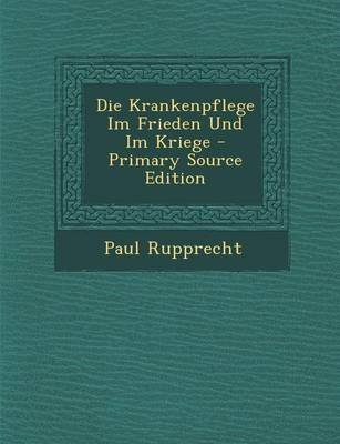 Die Krankenpflege Im Frieden Und Im Kriege (English, German, Paperback): Paul Rupprecht