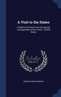 A Visit to the States - A Reprint of Letters from the Special Correspondent of the Times. 1st-[2d] Series (Hardcover): George...