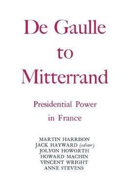 Degaulle to Mitterrand - President Power in France (Paperback): Jack Hayward